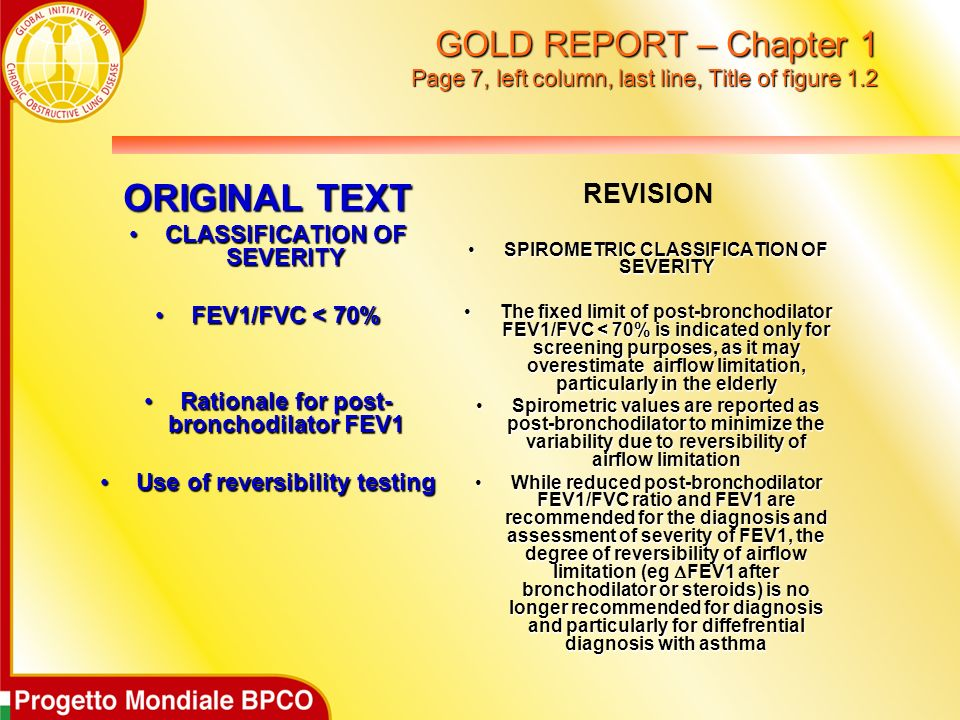 GOLD REPORT – Chapter 1 Page 7, left column, last line, Title of figure 1.2 ORIGINAL TEXT CLASSIFICATION OF SEVERITYCLASSIFICATION OF SEVERITY FEV1/FVC < 70%FEV1/FVC < 70% Rationale for post- bronchodilator FEV1Rationale for post- bronchodilator FEV1 Use of reversibility testingUse of reversibility testing REVISION SPIROMETRIC CLASSIFICATION OF SEVERITYSPIROMETRIC CLASSIFICATION OF SEVERITY The fixed limit of post-bronchodilator FEV1/FVC < 70% is indicated only for screening purposes, as it may overestimate airflow limitation, particularly in the elderlyThe fixed limit of post-bronchodilator FEV1/FVC < 70% is indicated only for screening purposes, as it may overestimate airflow limitation, particularly in the elderly Spirometric values are reported as post-bronchodilator to minimize the variability due to reversibility of airflow limitationSpirometric values are reported as post-bronchodilator to minimize the variability due to reversibility of airflow limitation While reduced post-bronchodilator FEV1/FVC ratio and FEV1 are recommended for the diagnosis and assessment of severity of FEV1, the degree of reversibility of airflow limitation (eg FEV1 after bronchodilator or steroids) is no longer recommended for diagnosis and particularly for diffefrential diagnosis with asthmaWhile reduced post-bronchodilator FEV1/FVC ratio and FEV1 are recommended for the diagnosis and assessment of severity of FEV1, the degree of reversibility of airflow limitation (eg FEV1 after bronchodilator or steroids) is no longer recommended for diagnosis and particularly for diffefrential diagnosis with asthma