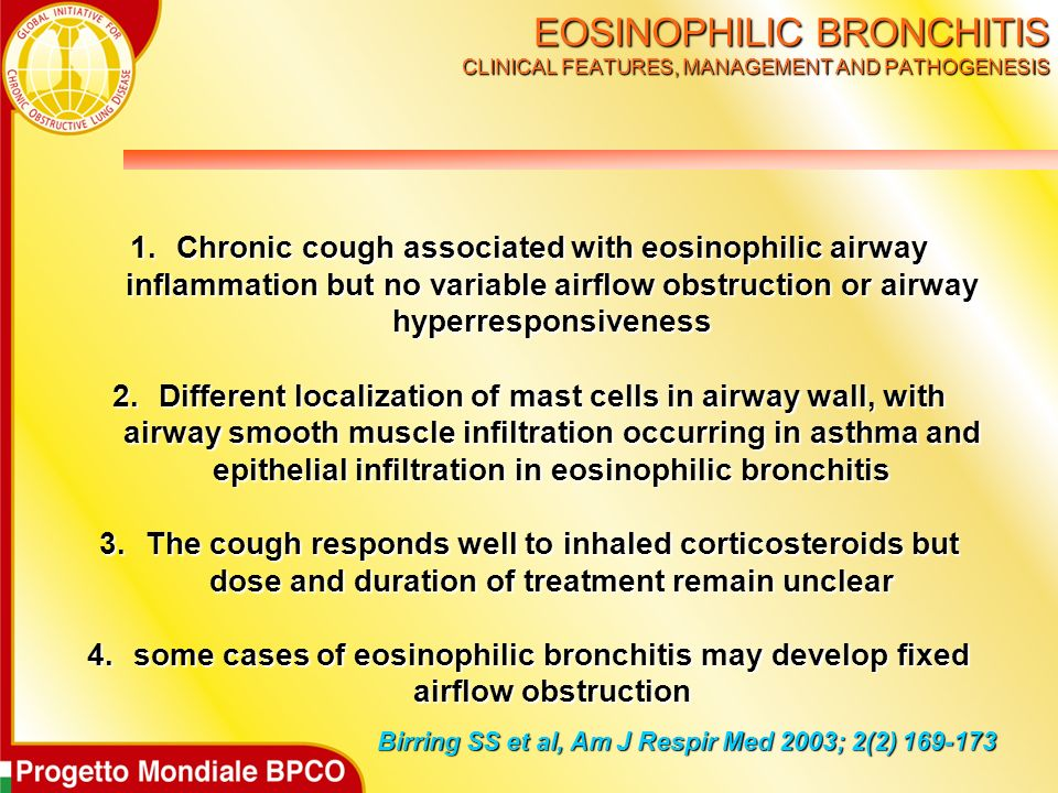 EOSINOPHILIC BRONCHITIS CLINICAL FEATURES, MANAGEMENT AND PATHOGENESIS Birring SS et al, Am J Respir Med 2003; 2(2) 169-173 1.Chronic cough associated with eosinophilic airway inflammation but no variable airflow obstruction or airway hyperresponsiveness 2.Different localization of mast cells in airway wall, with airway smooth muscle infiltration occurring in asthma and epithelial infiltration in eosinophilic bronchitis 3.The cough responds well to inhaled corticosteroids but dose and duration of treatment remain unclear 4.some cases of eosinophilic bronchitis may develop fixed airflow obstruction