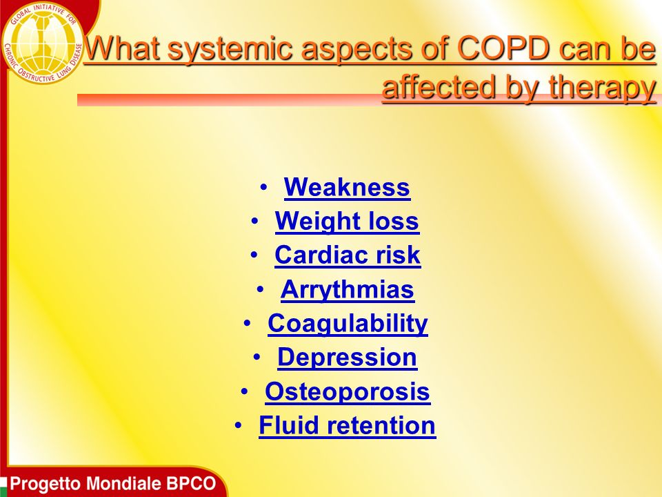 What systemic aspects of COPD can be affected by therapy Weakness Weight loss Cardiac risk Arrythmias Coagulability Depression Osteoporosis Fluid rete
