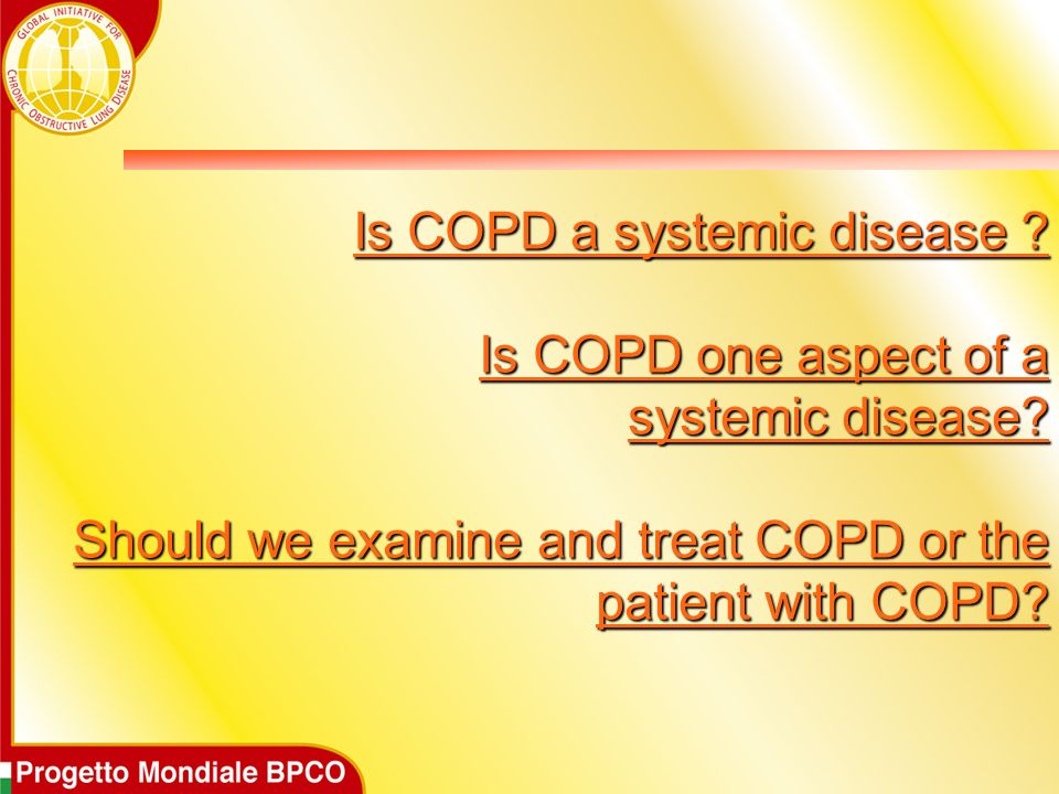 Is COPD a systemic disease ? Is COPD one aspect of a systemic disease? Should we examine and treat COPD or the patient with COPD?
