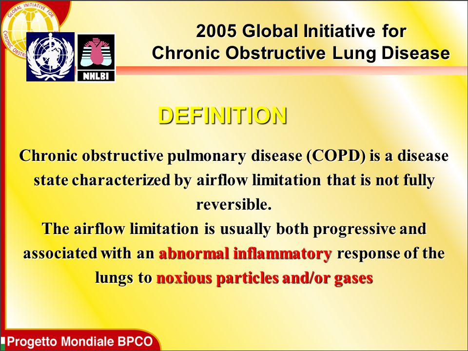 DEFINITION 2005 Global Initiative for Chronic Obstructive Lung Disease Chronic obstructive pulmonary disease (COPD) is a disease state characterized by airflow limitation that is not fully reversible.