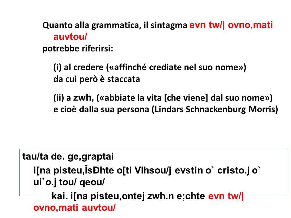 Quanto alla grammatica, il sintagma evn tw/| ovno,mati auvtou/ potrebbe riferirsi: (i) al credere («affinché crediate nel suo nome») da cui però è sta
