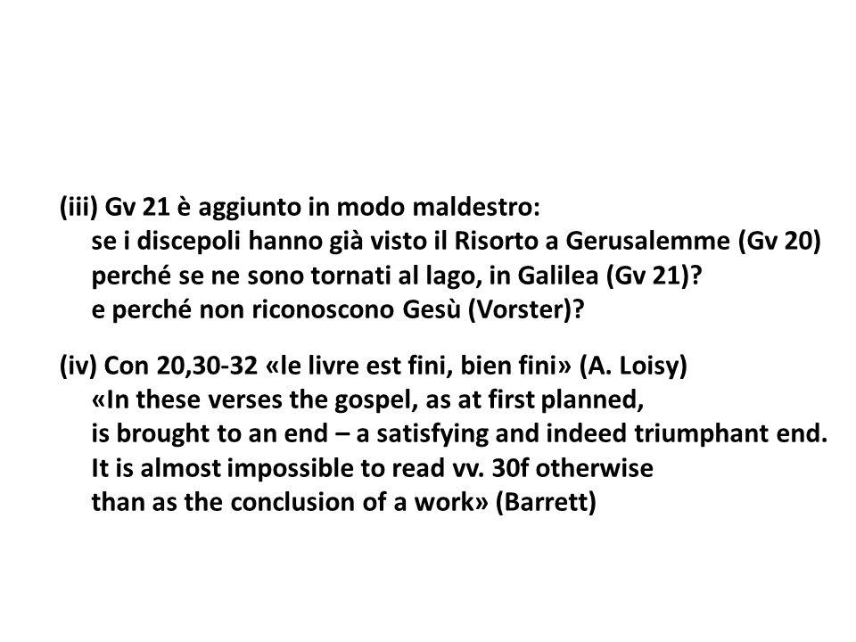 (iii) Gv 21 è aggiunto in modo maldestro: se i discepoli hanno già visto il Risorto a Gerusalemme (Gv 20) perché se ne sono tornati al lago, in Galile