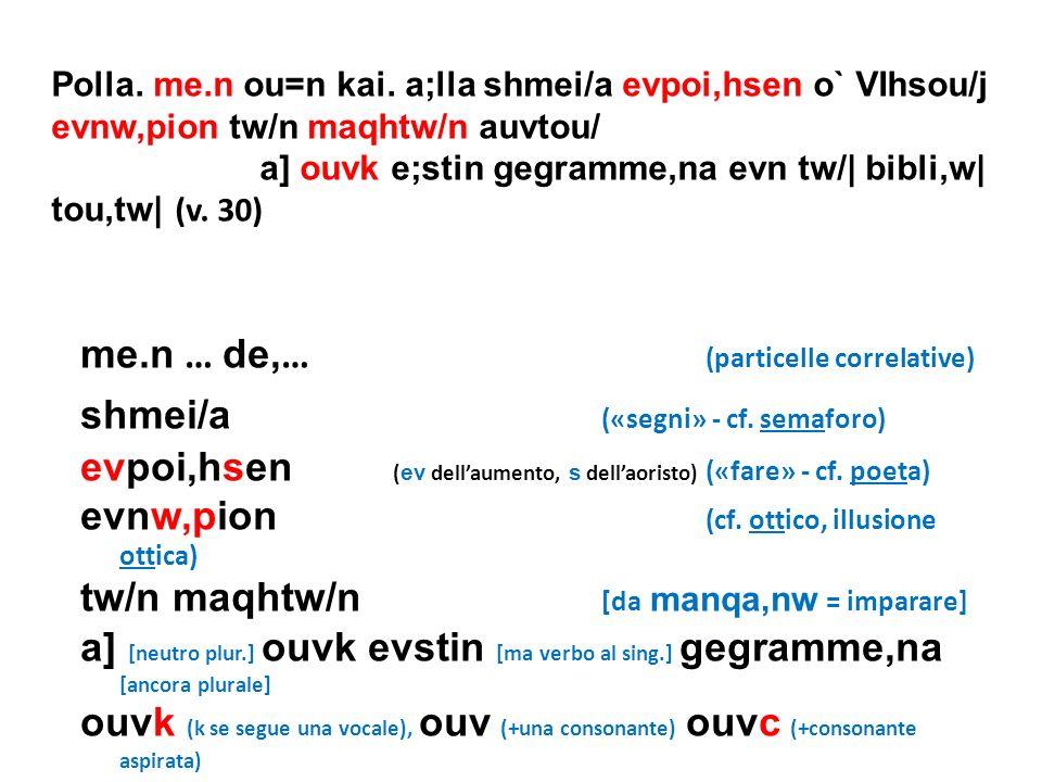 me.n … de, … (particelle correlative) shmei/a («segni» - cf. semaforo) evpoi,hsen ( ev dellaumento, s dellaoristo) («fare» - cf. poeta) evnw,pion (cf.