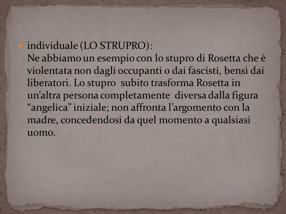 individuale (LO STRUPRO): Ne abbiamo un esempio con lo stupro di Rosetta che è violentata non dagli occupanti o dai fascisti, bensì dai liberatori. Lo