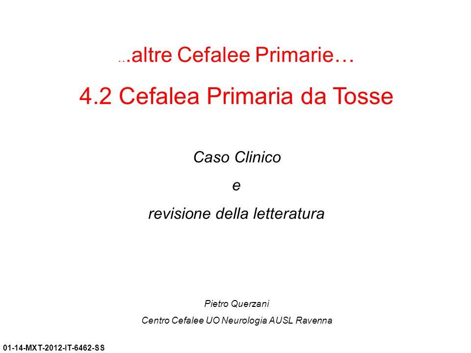 01-14-MXT-2012-IT-6462-SS...altre Cefalee Primarie… 4.2 Cefalea Primaria da Tosse Caso Clinico e revisione della letteratura Pietro Querzani Centro Ce