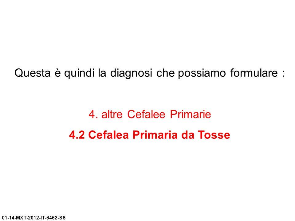01-14-MXT-2012-IT-6462-SS Questa è quindi la diagnosi che possiamo formulare : 4. altre Cefalee Primarie 4.2 Cefalea Primaria da Tosse