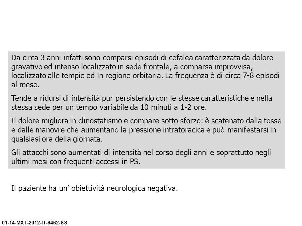 01-14-MXT-2012-IT-6462-SS Da circa 3 anni infatti sono comparsi episodi di cefalea caratterizzata da dolore gravativo ed intenso localizzato in sede f