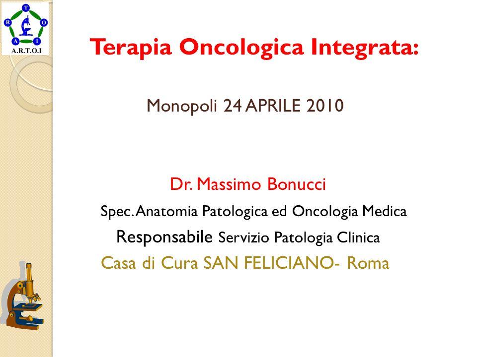 Terapia Oncologica Integrata: Monopoli 24 APRILE 2010 Dr. Massimo Bonucci Spec. Anatomia Patologica ed Oncologia Medica Responsabile Servizio Patologi
