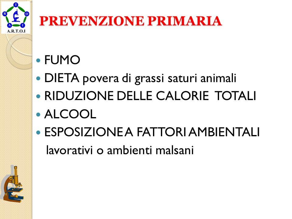 PREVENZIONE PRIMARIA PREVENZIONE PRIMARIA FUMO DIETA povera di grassi saturi animali RIDUZIONE DELLE CALORIE TOTALI ALCOOL ESPOSIZIONE A FATTORI AMBIE