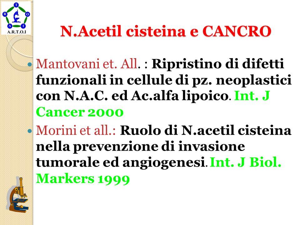 N.Acetil cisteina e CANCRO N.Acetil cisteina e CANCRO Mantovani et. All. : Ripristino di difetti funzionali in cellule di pz. neoplastici con N.A.C. e
