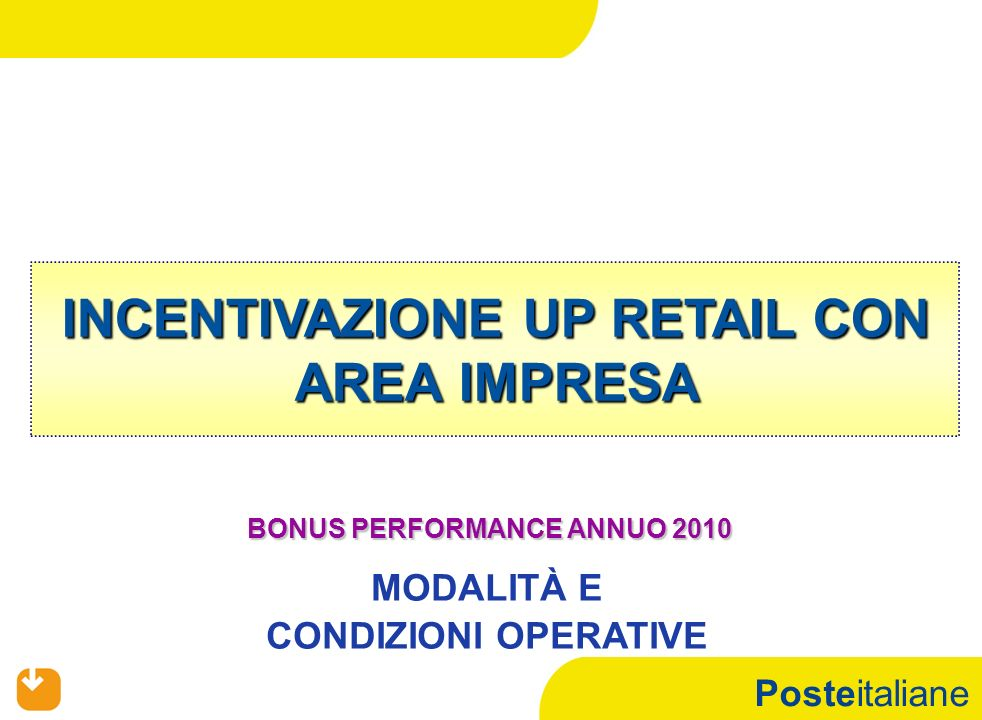 Posteitaliane 12 12 BONUS PERFORMANCE ANNUO 2010 INCENTIVAZIONE RETAIL UP RETAIL CON AREA IMPRESA Nuovo Modello per: OSP, SPECIALISTA FRONT END, COLLABORATORE UP DOPPIO TURNO, OSP, SPECIALISTA FRONT END, COLLABORATORE UP DOPPIO TURNO, REFERENTE OPERATION