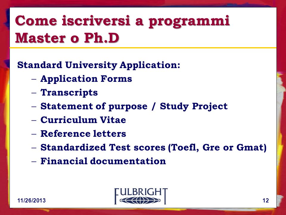 11/26/201312 Come iscriversi a programmi Master o Ph.D Standard University Application: – Application Forms – Transcripts – Statement of purpose / Stu