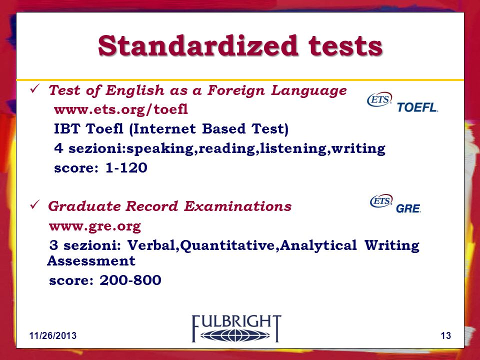 11/26/201313 Standardized tests Test of English as a Foreign Language www.ets.org/toefl IBT Toefl (Internet Based Test) 4 sezioni:speaking,reading,lis