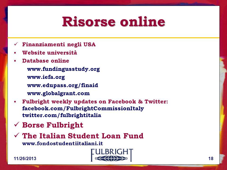 11/26/201318 Risorse online Finanziamenti negli USA Website università Database online www.fundingusstudy.org www.iefa.org www.edupass.org/finaid www.globalgrant.com Fulbright weekly updates on Facebook & Twitter: facebook.com/FulbrightCommissionItaly twitter.com/fulbrightitalia Borse Fulbright The Italian Student Loan Fund www.fondostudentiitaliani.it