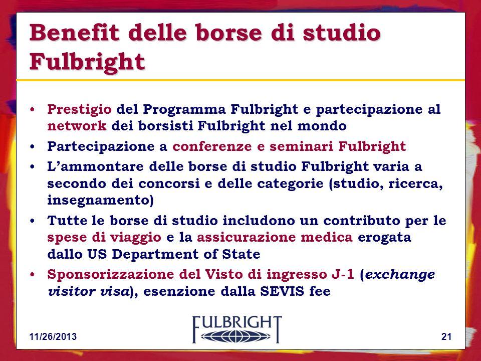 11/26/201321 Benefit delle borse di studio Fulbright Prestigio del Programma Fulbright e partecipazione al network dei borsisti Fulbright nel mondo Partecipazione a conferenze e seminari Fulbright Lammontare delle borse di studio Fulbright varia a secondo dei concorsi e delle categorie (studio, ricerca, insegnamento) Tutte le borse di studio includono un contributo per le spese di viaggio e la assicurazione medica erogata dallo US Department of State Sponsorizzazione del Visto di ingresso J-1 ( exchange visitor visa ), esenzione dalla SEVIS fee