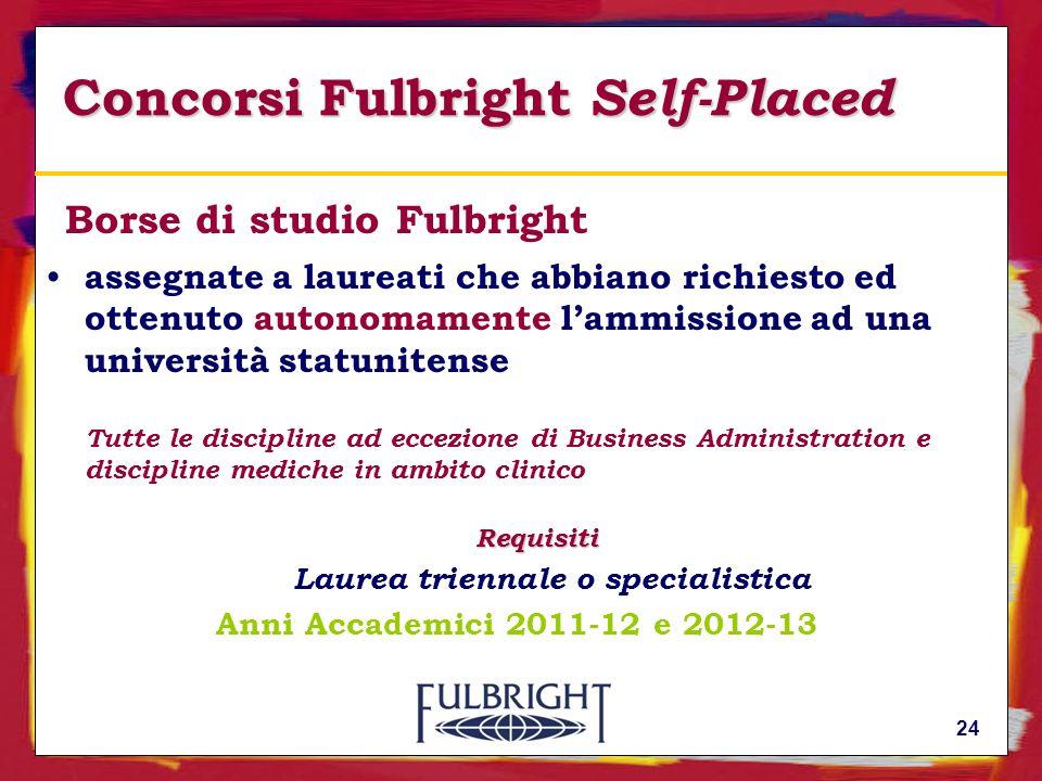 24 Concorsi Fulbright Self-Placed Borse di studio Fulbright assegnate a laureati che abbiano richiesto ed ottenuto autonomamente lammissione ad una università statunitense Tutte le discipline ad eccezione di Business Administration e discipline mediche in ambito clinicoRequisiti Laurea triennale o specialistica Anni Accademici 2011-12 e 2012-13