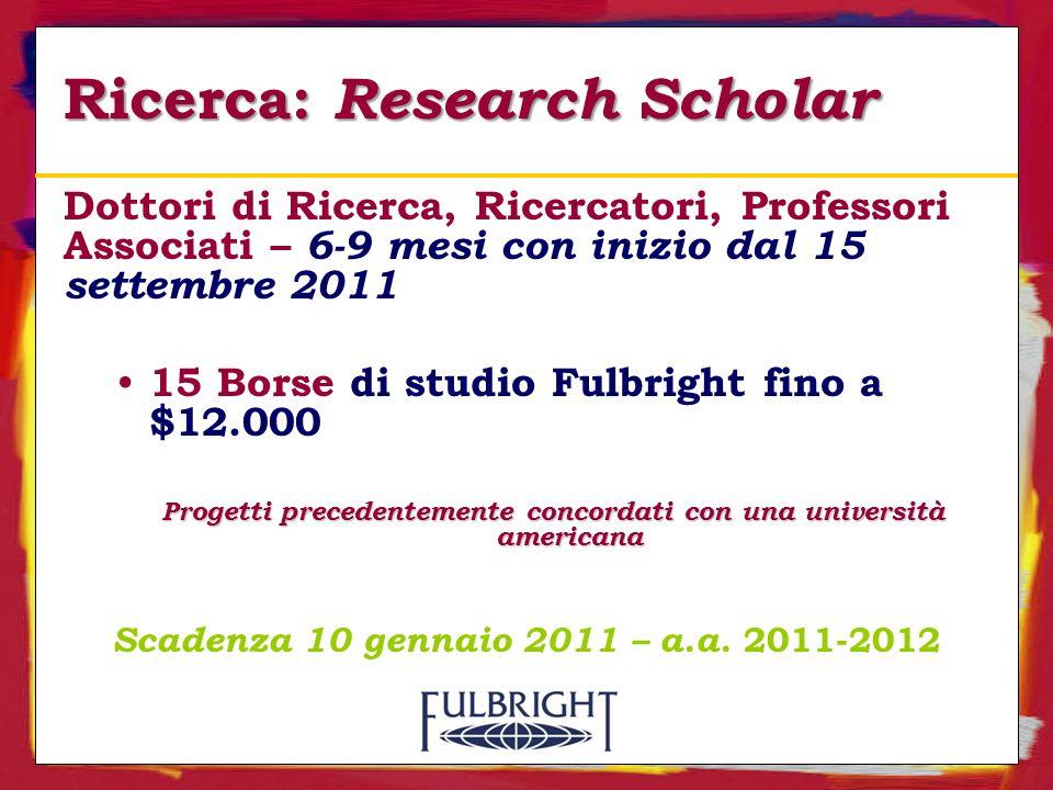 Ricerca: Research Scholar Dottori di Ricerca, Ricercatori, Professori Associati – 6-9 mesi con inizio dal 15 settembre 2011 15 Borse di studio Fulbright fino a $12.000 Progetti precedentemente concordati con una università americana Scadenza 10 gennaio 2011 – a.a.