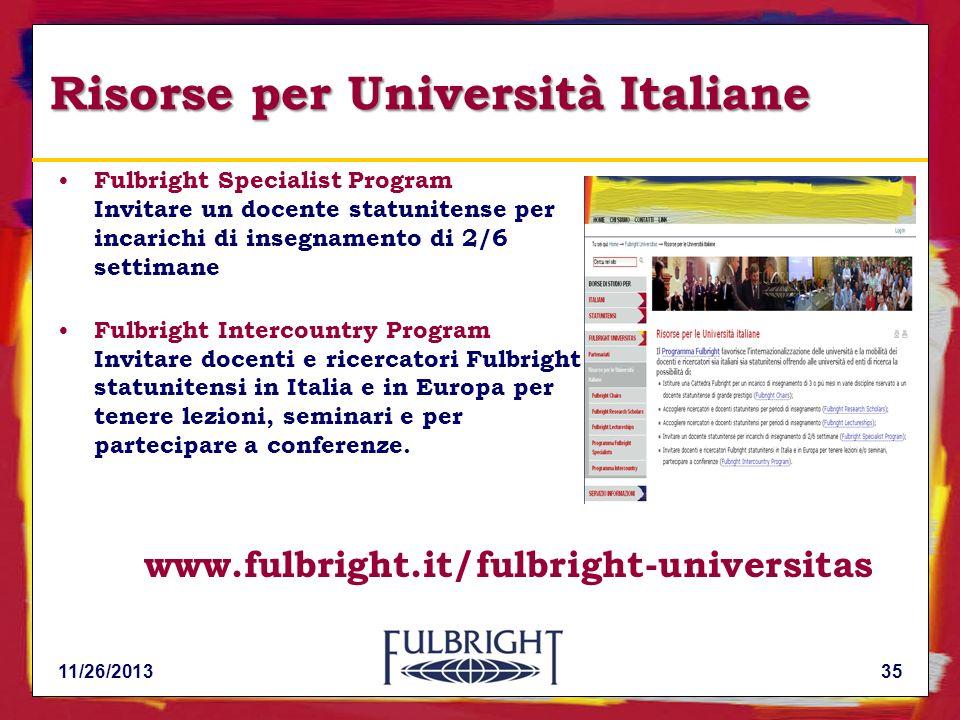 11/26/201335 Risorse per Università Italiane Fulbright Specialist Program Invitare un docente statunitense per incarichi di insegnamento di 2/6 settimane Fulbright Intercountry Program Invitare docenti e ricercatori Fulbright statunitensi in Italia e in Europa per tenere lezioni, seminari e per partecipare a conferenze.