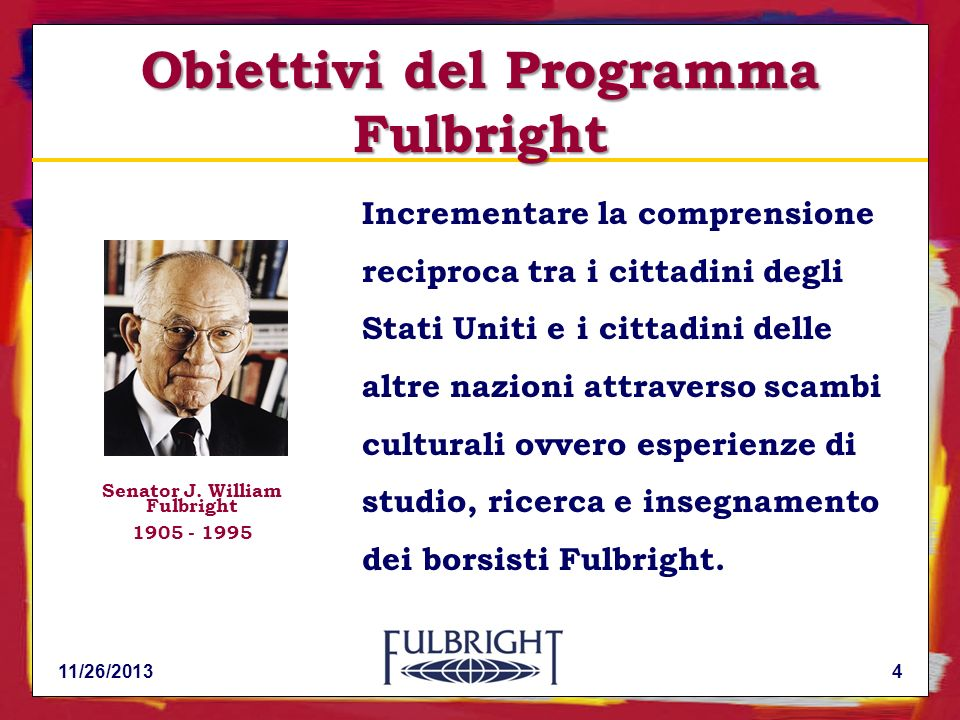 11/26/20134 Incrementare la comprensione reciproca tra i cittadini degli Stati Uniti e i cittadini delle altre nazioni attraverso scambi culturali ovvero esperienze di studio, ricerca e insegnamento dei borsisti Fulbright.