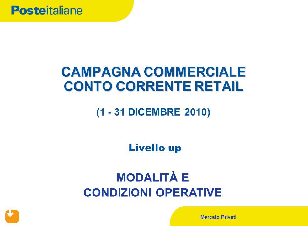 Mercato Privati CAMPAGNA COMMERCIALE CONTO CORRENTE RETAIL CAMPAGNA COMMERCIALE CONTO CORRENTE RETAIL (1 - 31 DICEMBRE 2010) Livello up MODALITÀ E CONDIZIONI OPERATIVE