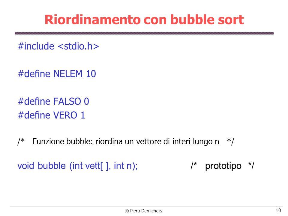 © Piero Demichelis 10 Riordinamento con bubble sort #include #define NELEM 10 #define FALSO 0 #define VERO 1 /* Funzione bubble: riordina un vettore d