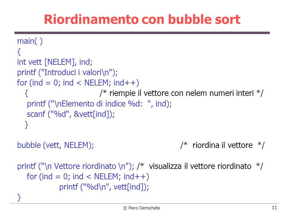 © Piero Demichelis 11 Riordinamento con bubble sort main( ) { int vett [NELEM], ind; printf (