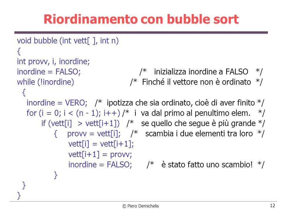 © Piero Demichelis 12 Riordinamento con bubble sort void bubble (int vett[ ], int n) { int provv, i, inordine; inordine = FALSO; /* inizializza inordi