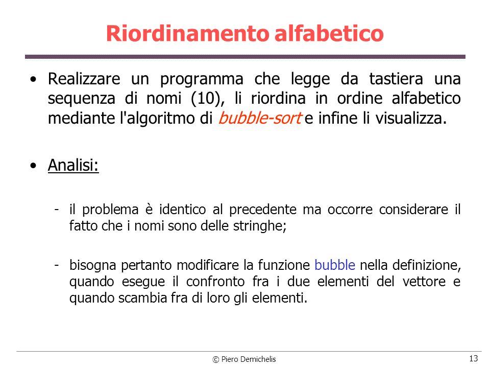 © Piero Demichelis 13 Riordinamento alfabetico Realizzare un programma che legge da tastiera una sequenza di nomi (10), li riordina in ordine alfabeti