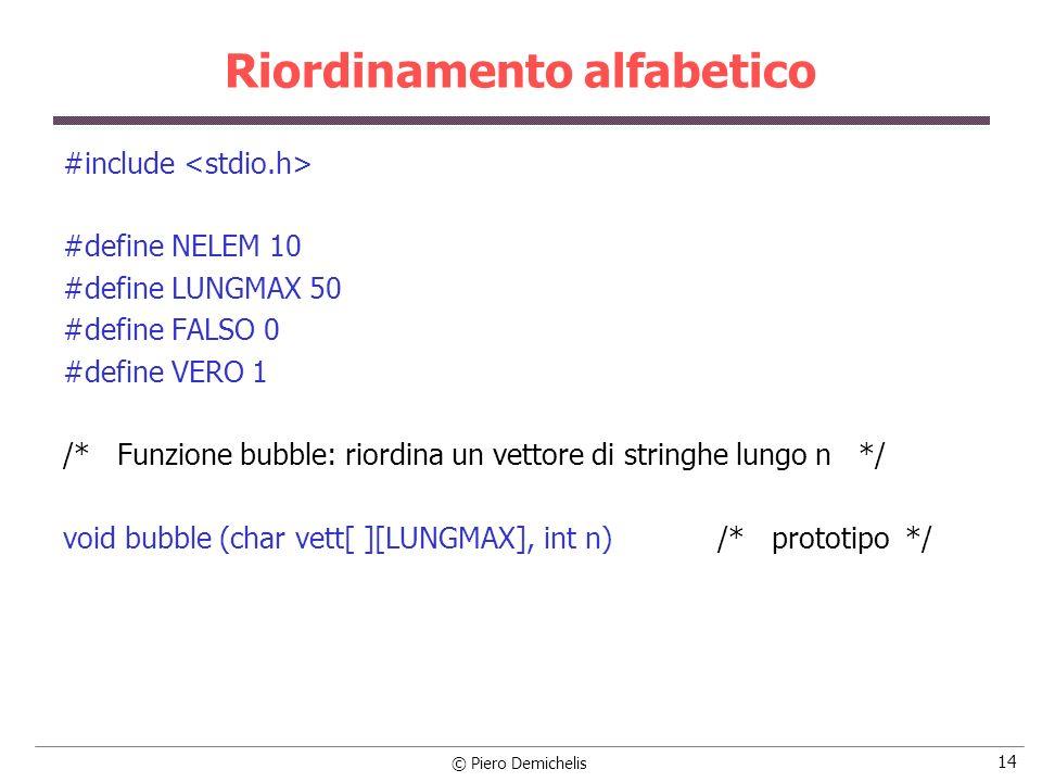 © Piero Demichelis 14 Riordinamento alfabetico #include #define NELEM 10 #define LUNGMAX 50 #define FALSO 0 #define VERO 1 /* Funzione bubble: riordin