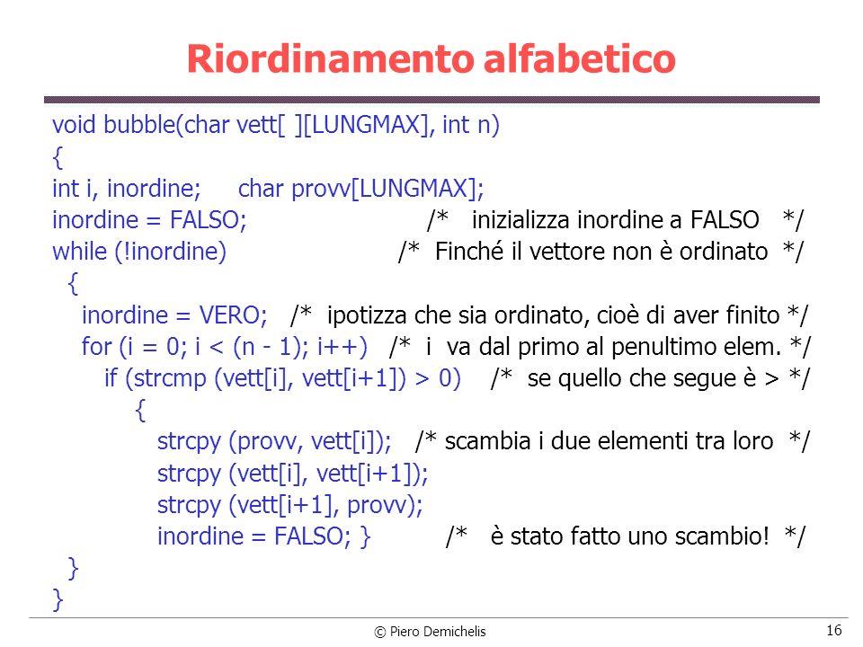© Piero Demichelis 16 Riordinamento alfabetico void bubble(char vett[ ][LUNGMAX], int n) { int i, inordine; char provv[LUNGMAX]; inordine = FALSO; /*