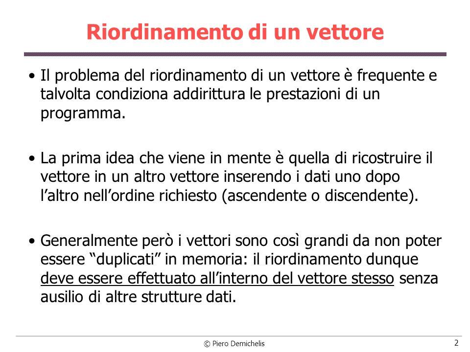 © Piero Demichelis 23 Riordinamento con bubble sort void bubble (int vett[ ], int n) { int provv, i; boolean inordine = FALSO; /* inizializza inordine a FALSO */ while (!inordine) /* Finché il vettore non è ordinato */ { inordine = VERO; /* ipotizza che sia ordinato, cioè di aver finito */ for (i = 0; i < (n - 1); i++) /* i va dal primo al penultimo elem.