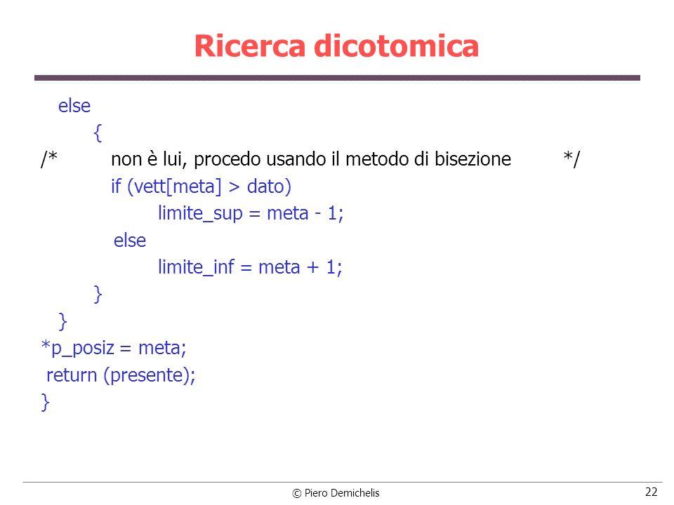 © Piero Demichelis 22 Ricerca dicotomica else { /* non è lui, procedo usando il metodo di bisezione */ if (vett[meta] > dato) limite_sup = meta - 1; e