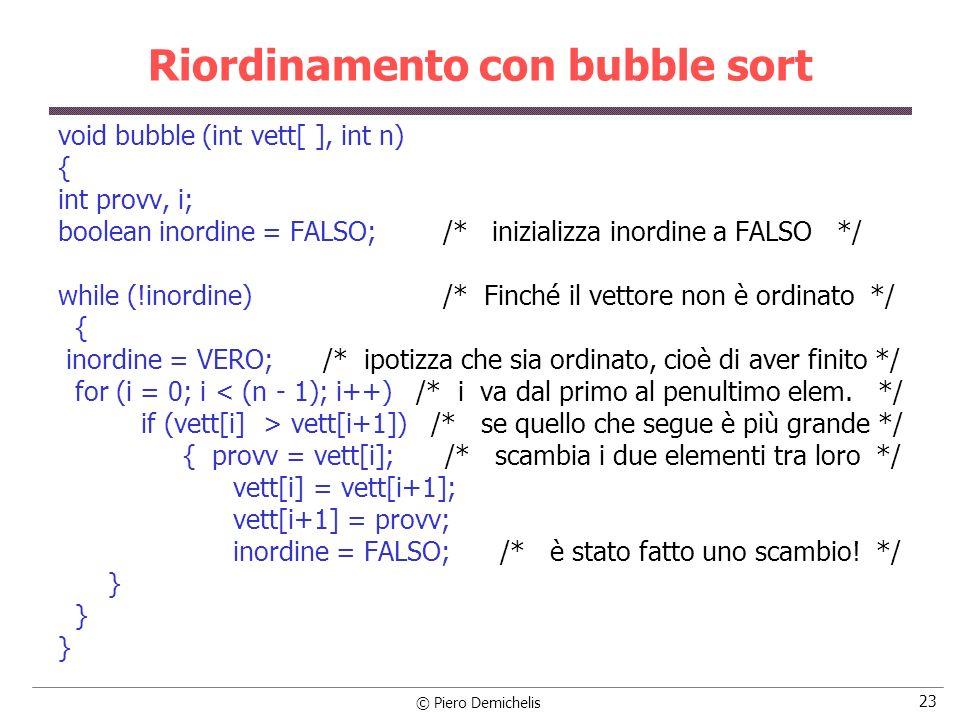 © Piero Demichelis 23 Riordinamento con bubble sort void bubble (int vett[ ], int n) { int provv, i; boolean inordine = FALSO; /* inizializza inordine