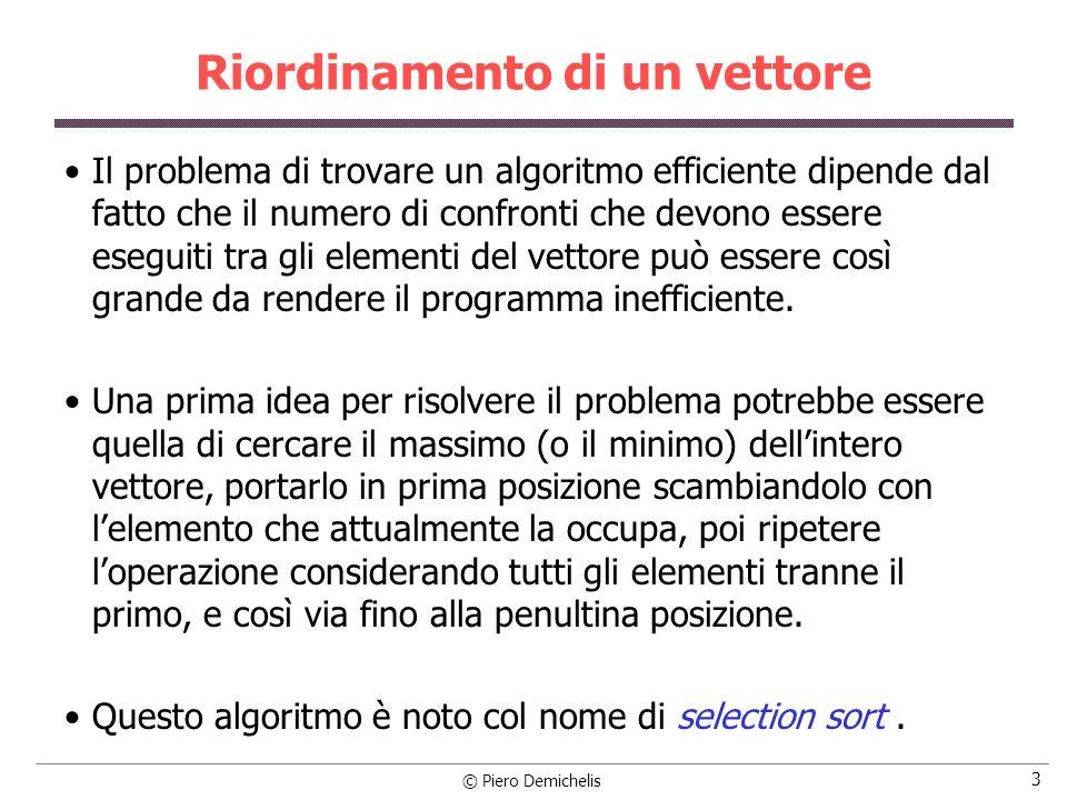© Piero Demichelis 14 Riordinamento alfabetico #include #define NELEM 10 #define LUNGMAX 50 #define FALSO 0 #define VERO 1 /* Funzione bubble: riordina un vettore di stringhe lungo n */ void bubble (char vett[ ][LUNGMAX], int n) /* prototipo */