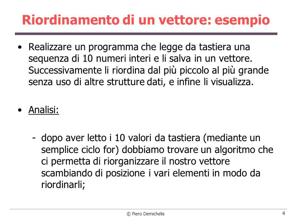 © Piero Demichelis 4 Riordinamento di un vettore: esempio Realizzare un programma che legge da tastiera una sequenza di 10 numeri interi e li salva in