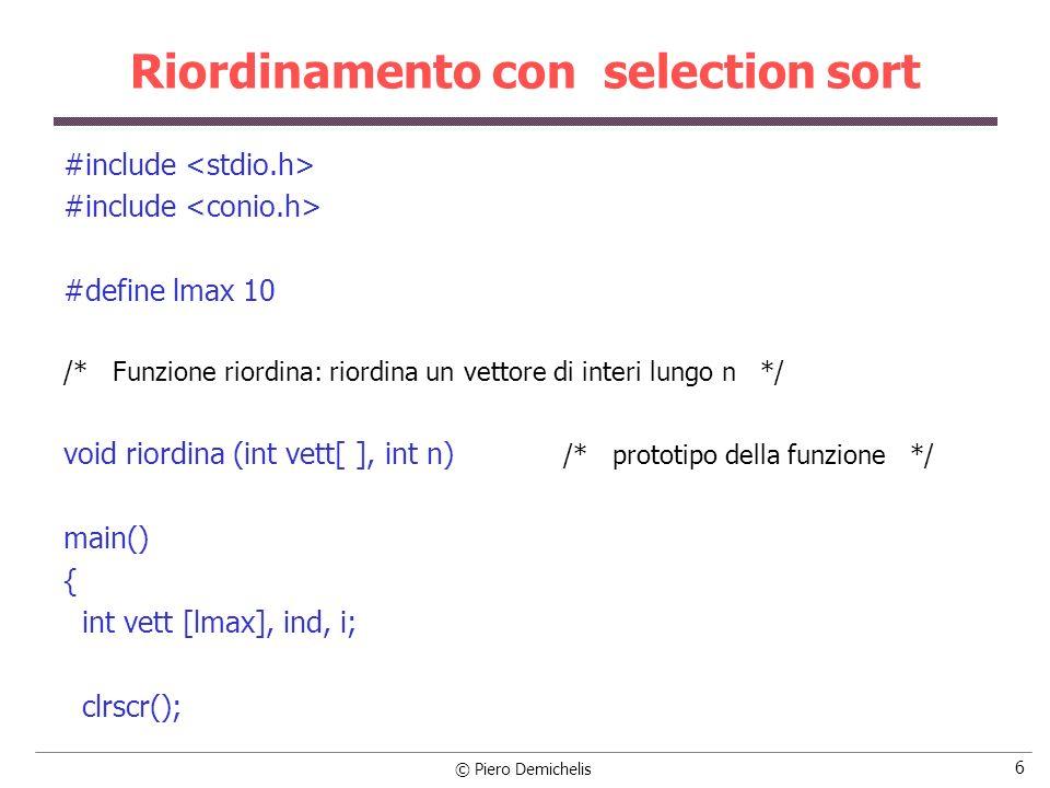 © Piero Demichelis 7 Riordinamento con selection sort ind = 0; printf ( Introduci i valori\n ); while (ind < lmax) /* legge gli elementi del vettore */ { printf ( \nElemento di indice %d: , ind); scanf ( %d , &vett[ind]); ind++; } riordina (vett, ind); /* riordina il vettore */ printf ( \n Vettore riordinato \n ); /* visualizza il vettore riordinato */ for (i = 0; i < ind; i++) printf ( %d\n , vett[i]); }