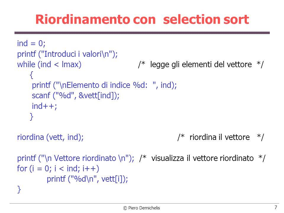 © Piero Demichelis 8 Riordinamento con selection sort void riordina (int vett[ ], int n) /* funzione di riordino */ { int min, ind, i, j; for (i = 0; i < n-1; i++) /* definisce il vettore in cui cercare il min.