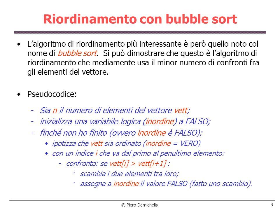 © Piero Demichelis 10 Riordinamento con bubble sort #include #define NELEM 10 #define FALSO 0 #define VERO 1 /* Funzione bubble: riordina un vettore di interi lungo n */ void bubble (int vett[ ], int n); /* prototipo */