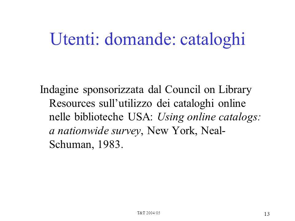 T&T 2004/05 13 Utenti: domande: cataloghi Indagine sponsorizzata dal Council on Library Resources sullutilizzo dei cataloghi online nelle biblioteche