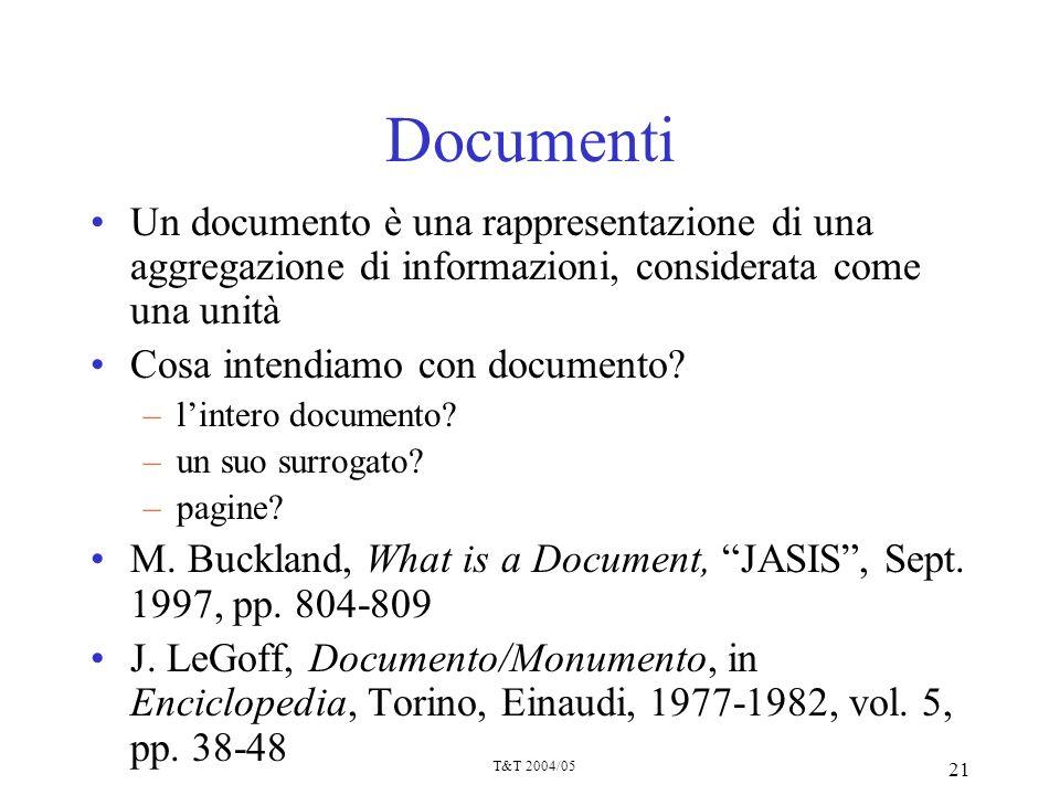 T&T 2004/05 21 Documenti Un documento è una rappresentazione di una aggregazione di informazioni, considerata come una unità Cosa intendiamo con docum