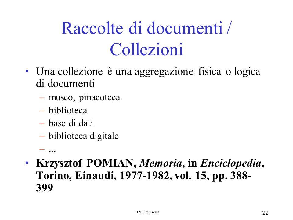 T&T 2004/05 22 Raccolte di documenti / Collezioni Una collezione è una aggregazione fisica o logica di documenti –museo, pinacoteca –biblioteca –base