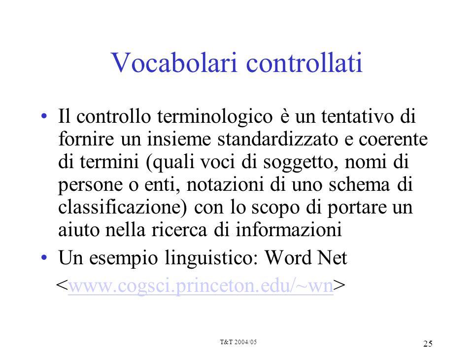 T&T 2004/05 25 Vocabolari controllati Il controllo terminologico è un tentativo di fornire un insieme standardizzato e coerente di termini (quali voci