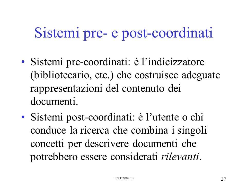 T&T 2004/05 27 Sistemi pre- e post-coordinati Sistemi pre-coordinati: è lindicizzatore (bibliotecario, etc.) che costruisce adeguate rappresentazioni
