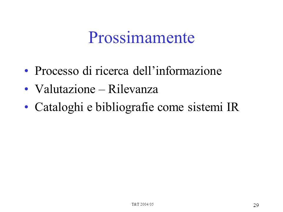 T&T 2004/05 29 Prossimamente Processo di ricerca dellinformazione Valutazione – Rilevanza Cataloghi e bibliografie come sistemi IR