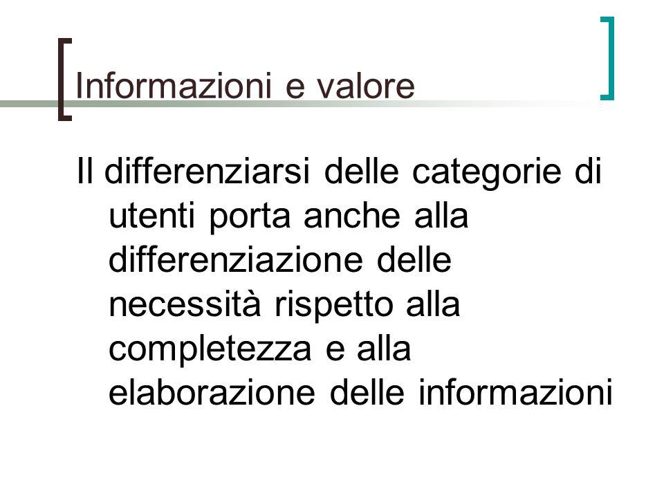 Informazioni e valore Il differenziarsi delle categorie di utenti porta anche alla differenziazione delle necessità rispetto alla completezza e alla e