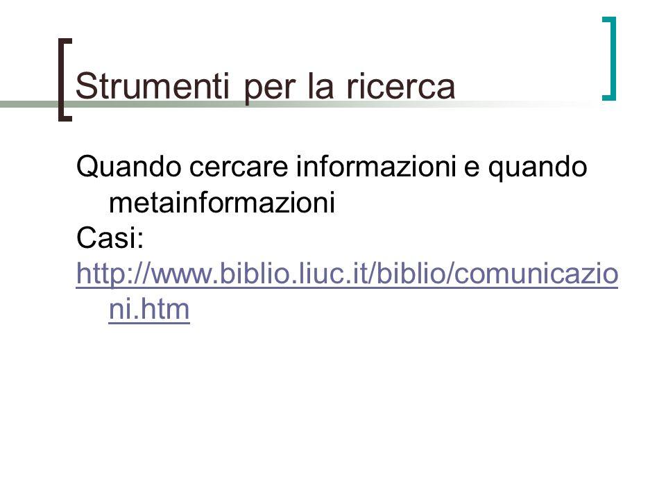Strumenti per la ricerca Quando cercare informazioni e quando metainformazioni Casi: http://www.biblio.liuc.it/biblio/comunicazio ni.htm