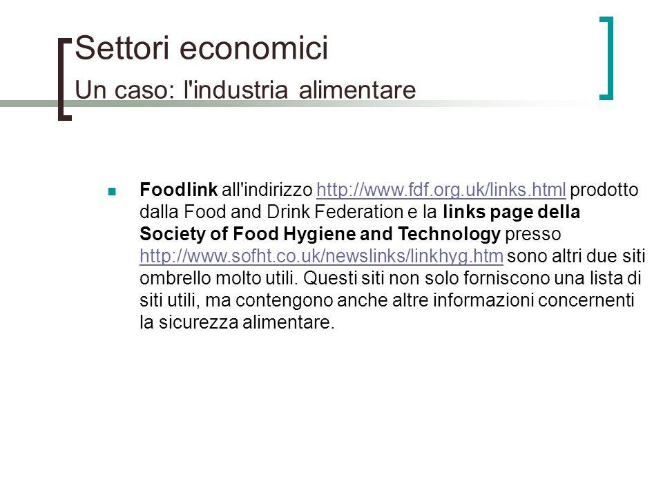Settori economici Un caso: l'industria alimentare Foodlink all'indirizzo http://www.fdf.org.uk/links.html prodotto dalla Food and Drink Federation e l