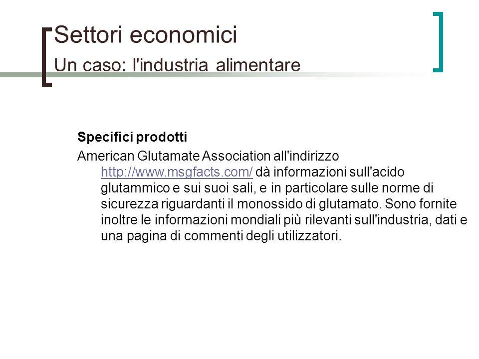 Settori economici Un caso: l'industria alimentare Specifici prodotti American Glutamate Association all'indirizzo http://www.msgfacts.com/ dà informaz