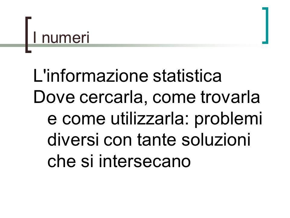I numeri L'informazione statistica Dove cercarla, come trovarla e come utilizzarla: problemi diversi con tante soluzioni che si intersecano